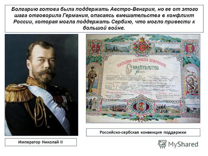 Болгарию готова была поддержать Австро-Венгрия, но ее от этого шага отговорила Германия, опасаясь вмешательства в конфликт России, которая могла поддержать Сербию, что могло привести к большой войне. Император Николай II Российско-сербская конвенция