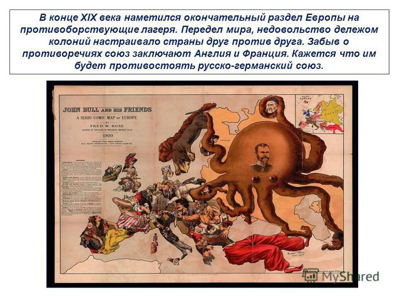 В конце XIX века наметился окончательный раздел Европы на противоборствующие лагеря. Передел мира, недовольство дележом колоний настраивало страны друг против друга. Забыв о противоречиях союз заключают Англия и Франция. Кажется что им будет противос