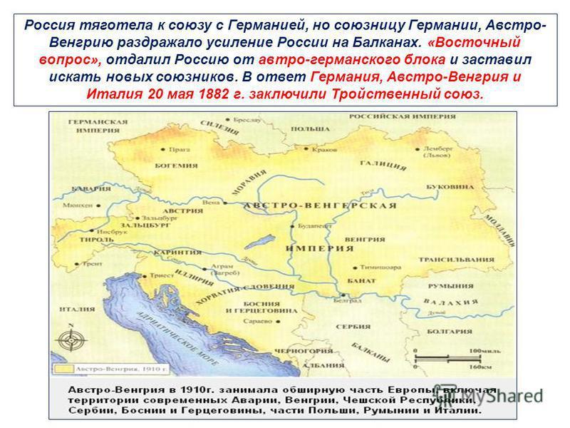 Россия тяготела к союзу с Германией, но союзницу Германии, Австро- Венгрию раздражало усиление России на Балканах. «Восточный вопрос», отдалил Россию от австро-германского блока и заставил искать новых союзников. В ответ Германия, Австро-Венгрия и Ит