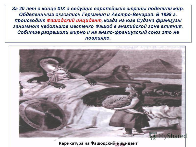 За 20 лет в конце XIX в.ведущие европейские страны поделили мир. Обделенными оказались Германия и Австро-Венгрия. В 1898 г. происходит Фашодский инцидент, когда на юге Судана французы занимают небольшое местечко Фашод в английской зоне влияния. Собит