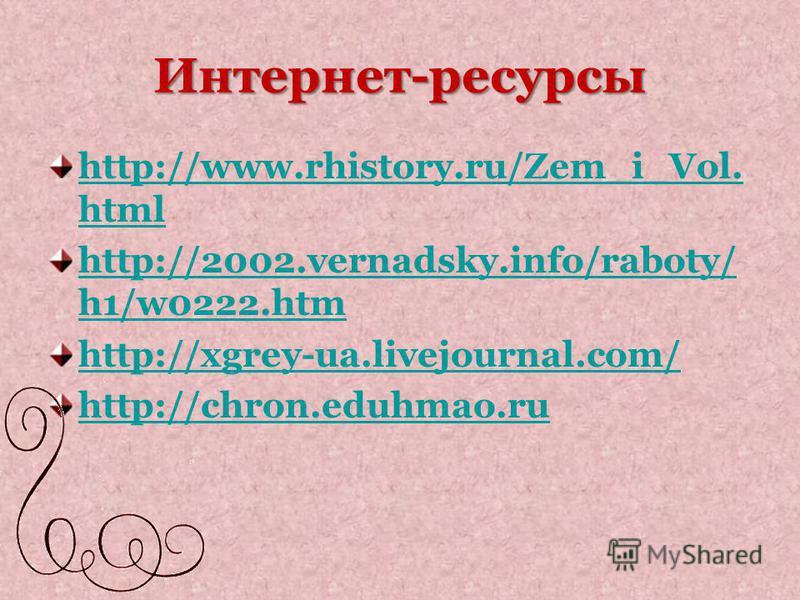 Интернет-ресурсы http://www.rhistory.ru/Zem_i_Vol. html http://2002.vernadsky.info/raboty/ h1/w0222. htm http://xgrey-ua.livejournal.com/ http://chron.eduhmao.ru