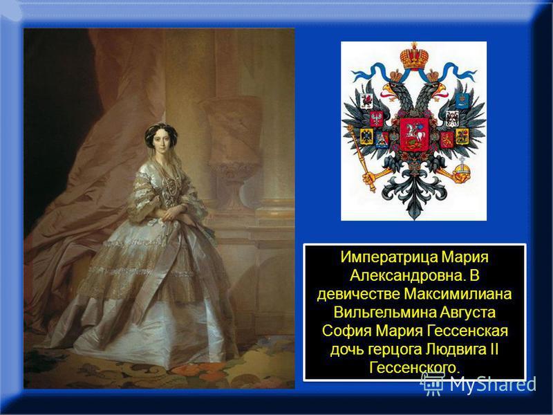 Императрица Мария Александровна. В девичестве Максимилиана Вильгельмина Августа София Мария Гессенская дочь герцога Людвига II Гессенского.