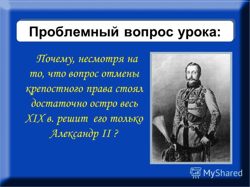 Проблемный вопрос урока: Почему, несмотря на то, что вопрос отмены крепостного права стоял достаточно остро весь ХIХ в. решит его только Александр II ?