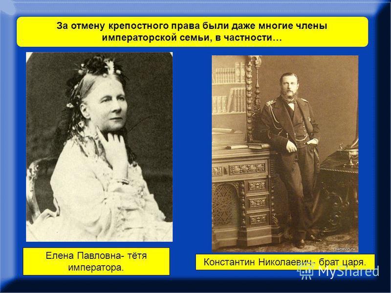 За отмену крепостного права были даже многие члены императорской семьи, в частности… Елена Павловна- тётя императора. Константин Николаевич- брат царя.