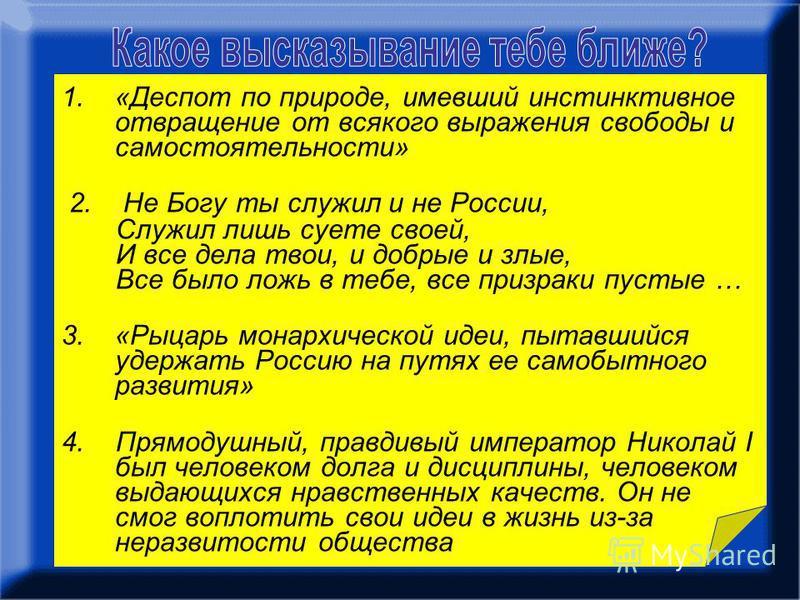 1.«Деспот по природе, имевший инстинктивное отвращение от всякого выражения свободы и самостоятельности» 2. Не Богу ты служил и не России, Служил лишь суете своей, И все дела твои, и добрые и злые, Все было ложь в тебе, все призраки пустые … 3.«Рыцар