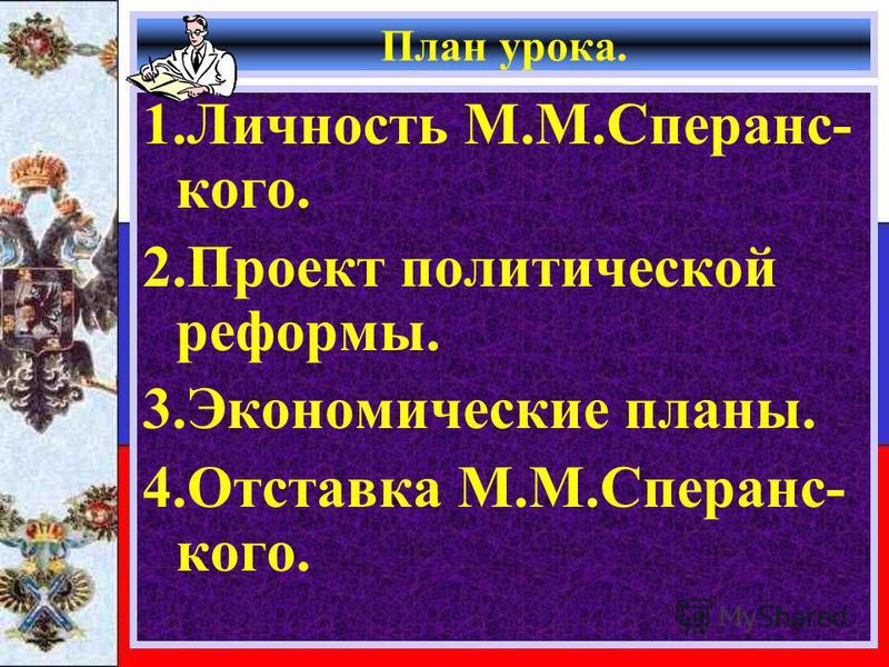 План урока. 1. Личность М.М.Сперанс- кого. 2. Проект политической реформы. 3. Экономические планы. 4. Отставка М.М.Сперанс- кого.