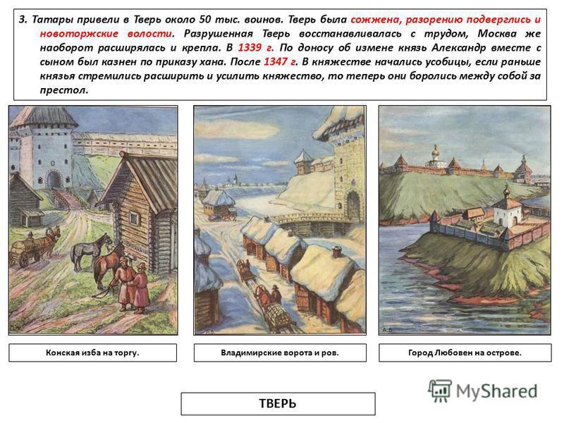 3. Татары привели в Тверь около 50 тыс. воинов. Тверь была сожжена, разорению подверглись и новоторжские волости. Разрушенная Тверь восстанавливалась с трудом, Москва же наоборот расширялась и крепла. В 1339 г. По доносу об измене князь Александр вме