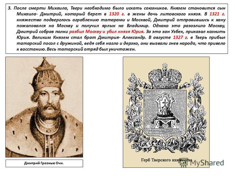 3. После смерти Михаила, Твери необходимо было искать союзников. Князем становится сын Михаила- Дмитрий, который берет в 1320 г. в жены дочь литовского князя. В 1321 г. княжество подверглось ограблению татарами и Москвой, Дмитрий отправившись к хану