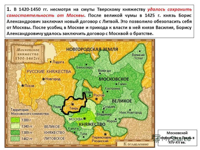 1. В 1420-1450 гг. несмотря на смуты Тверскому княжеству удалось сохранить самостоятельность от Москвы. После великой чумы в 1425 г. князь Борис Александрович заключил новый договор с Литвой. Это позволило обезопасить себя от Москвы. После усобиц в М