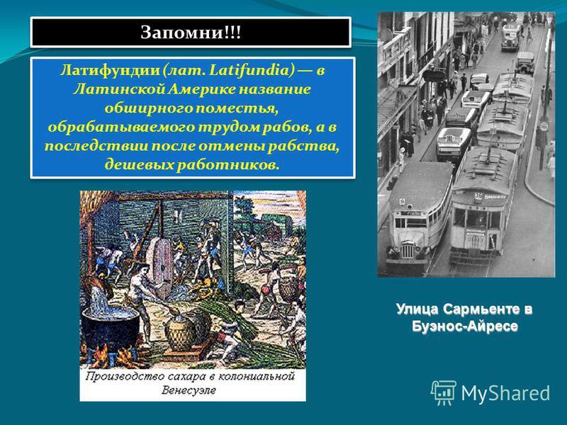 Улица Сармьенте в Буэнос-Айресе Запомни!!! Латифундии (лат. Latifundia) в Латинской Америке название обширного поместья, обрабатываемого трудом рабов, а в последствии после отмены рабства, дешевых работников.