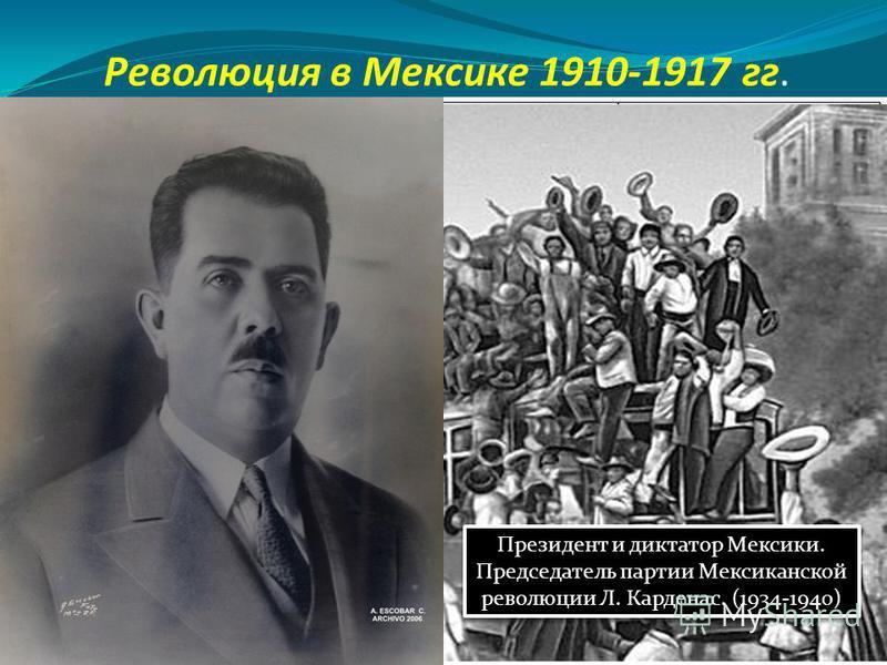 Революция в Мексике 1910-1917 гг. Президент и диктатор Мексики. Председатель партии Мексиканской революции Л. Карденас. (1934-1940) Президент и диктатор Мексики. Председатель партии Мексиканской революции Л. Карденас. (1934-1940)