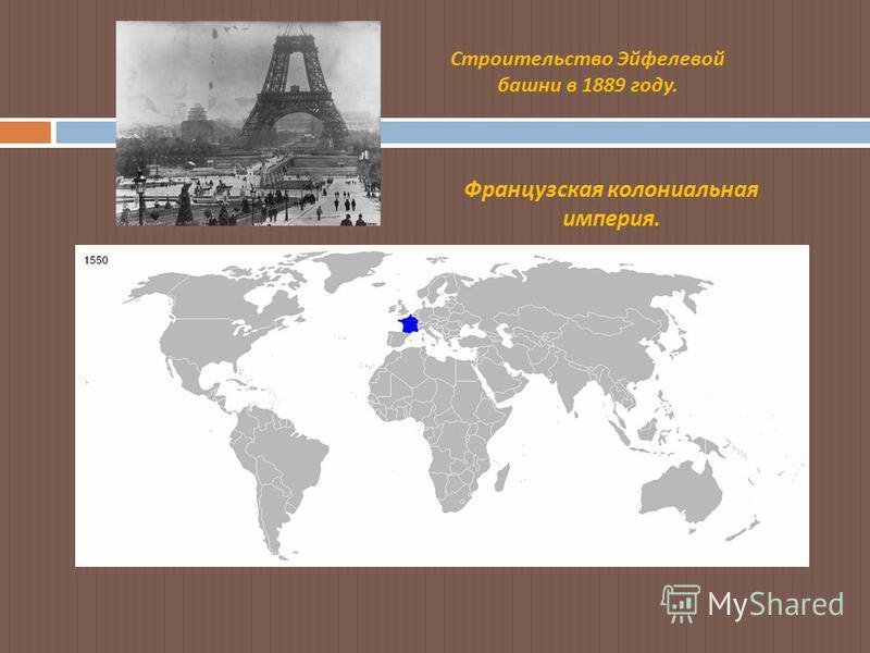 Строительство Эйфелевой башни в 1889 году. Французская колониальная империя.