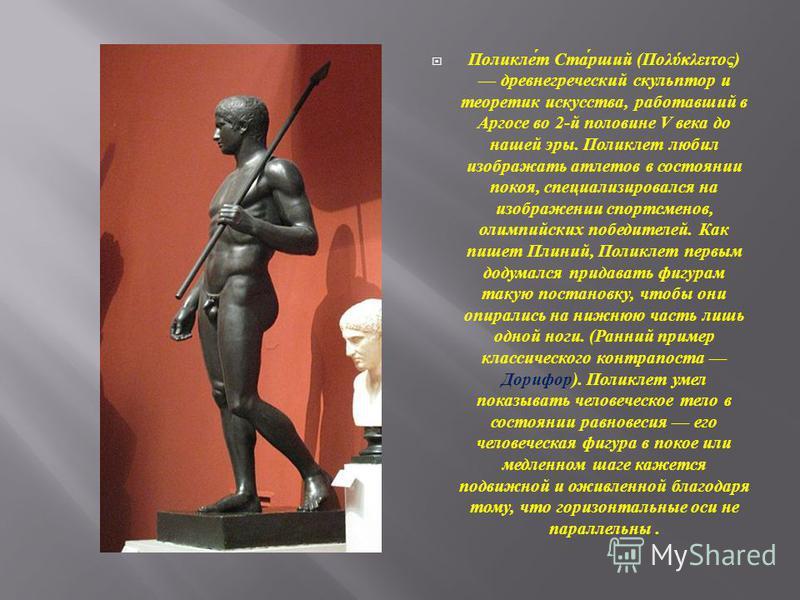 Поликлет Старший ( Πολύκλειτος ) древнегреческий скульптор и теоретик искусства, работавший в Аргосе во 2- й половине V века до нашей эры. Поликлет любил изображать атлетов в состоянии покоя, специализировался на изображении спортсменов, олимпийских