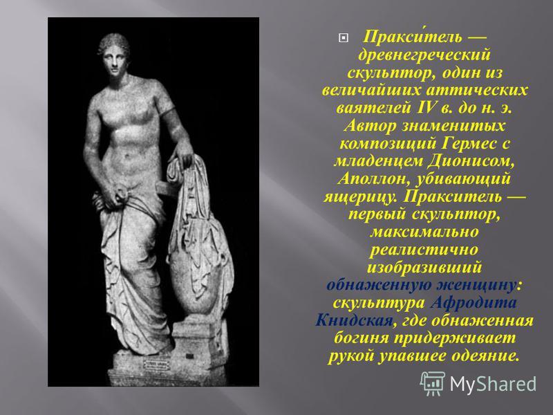 Пракситель древнегреческий скульптор, один из величайших аттических ваятелей IV в. до н. э. Автор знаменитых композиций Гермес с младенцем Дионисом, Аполлон, убивающий ящерицу. Пракситель первый скульптор, максимально реалистично изобразивший обнажен