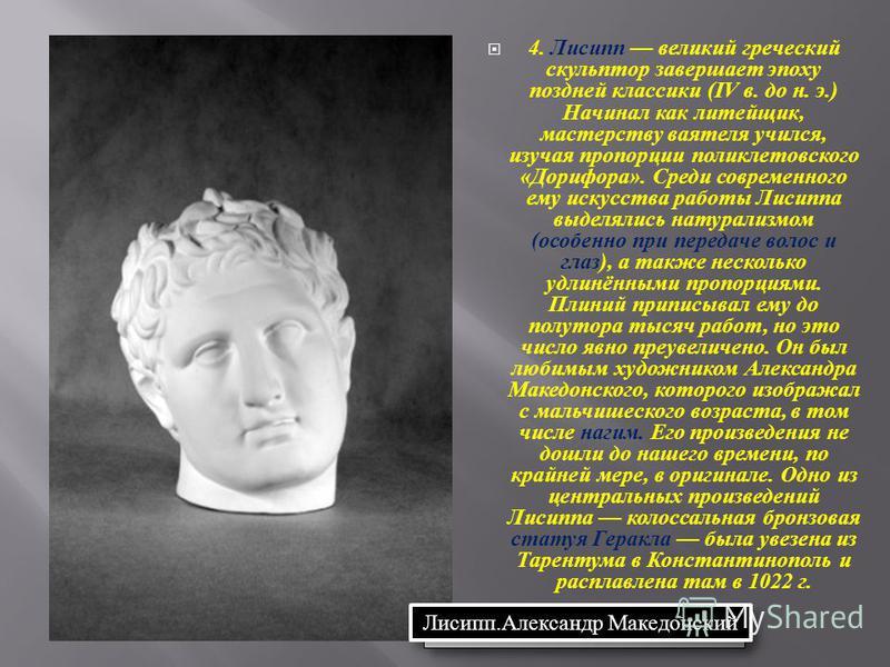 4. Лисипп великий греческий скульптор завершает эпоху поздней классики (IV в. до н. э.) Начинал как литейщик, мастерству ваятеля учился, изучая пропорции поликлетовского « Дорифора ». Среди современного ему искусства работы Лисиппа выделялись натурал