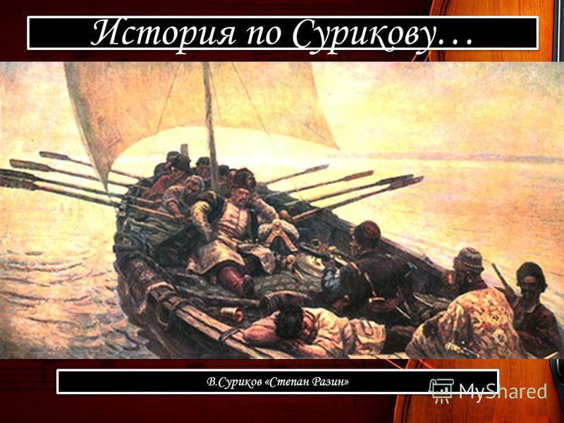 История по Сурикову… В.Суриков «Степан Разин»