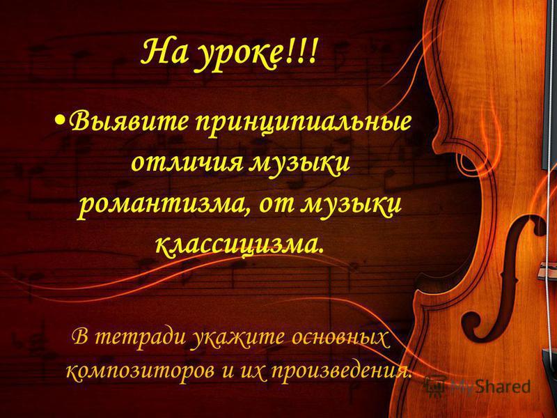 На уроке!!! Выявите принципиальные отличия музыки романтизма, от музыки классицизма. В тетради укажите основных композиторов и их произведения.