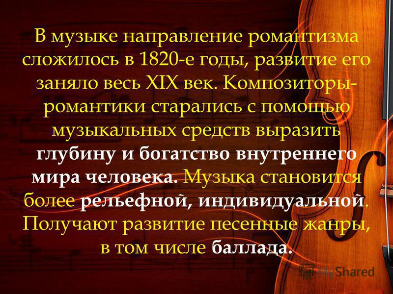 В музыке направление романтизма сложилось в 1820-е годы, развитие его заняло весь XIX век. Композиторы- романтики старались с помощью музыкальных средств выразить глубину и богатство внутреннего мира человека. Музыка становится более рельефной, индив