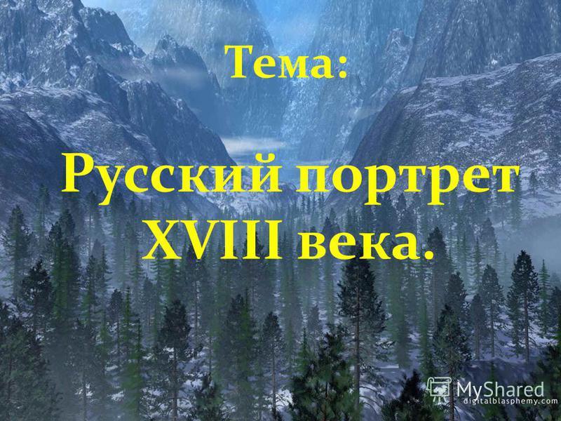 Тема: Русский портрет XVIII века.
