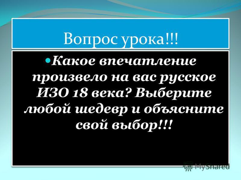 Вопрос урока!!! Какое впечатление произвело на вас русское ИЗО 18 века? Выберите любой шедевр и объясните свой выбор!!!