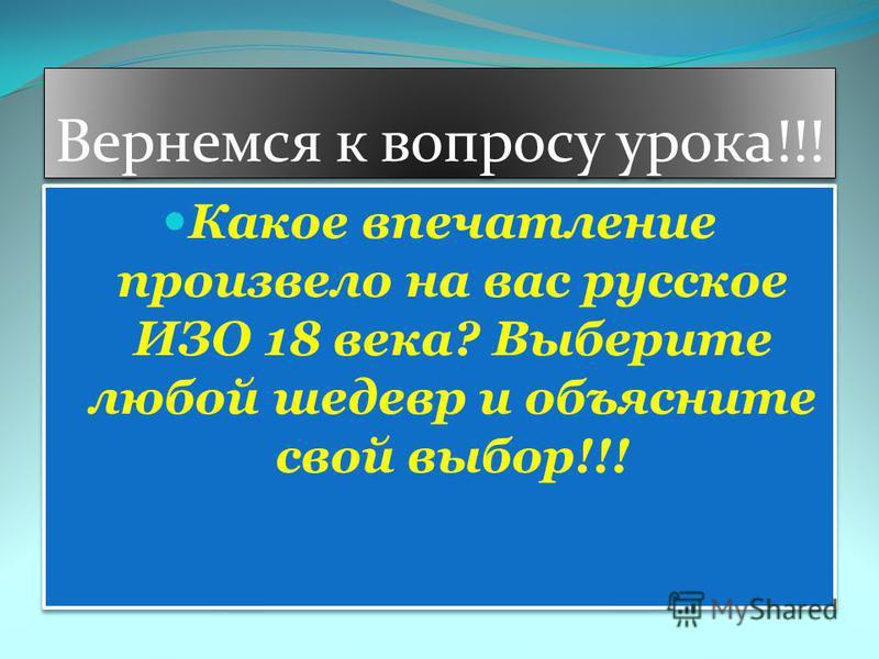 Вернемся к вопросу урока!!! Какое впечатление произвело на вас русское ИЗО 18 века? Выберите любой шедевр и объясните свой выбор!!!