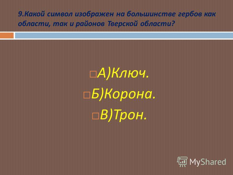 9. Какой символ изображен на большинстве гербов как области, так и районов Тверской области ? А ) Ключ. Б ) Корона. В ) Трон.