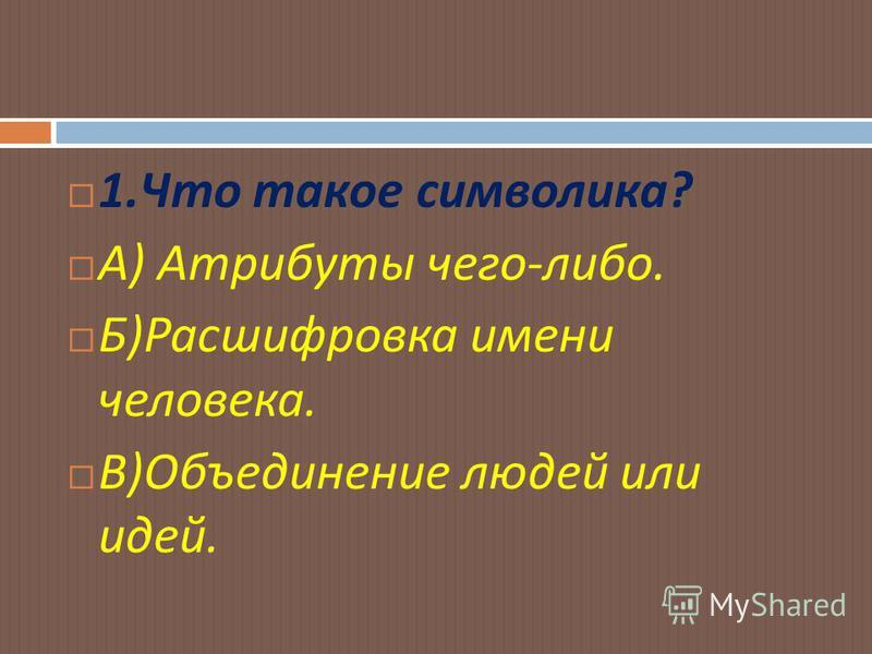 1. Что такое символика ? А ) Атрибуты чего - либо. Б ) Расшифровка имени человека. В ) Объединение людей или идей.
