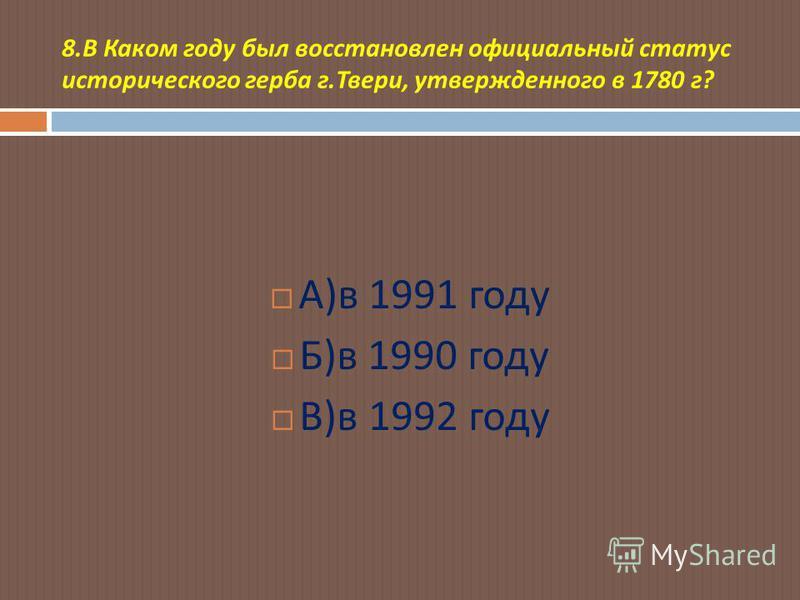 8. В Каком году был восстановлен официальный статус исторического герба г. Твери, утвержденного в 1780 г ? А ) в 1991 году Б ) в 1990 году В ) в 1992 году