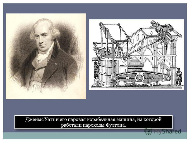 Джеймс Уатт и его паровая корабельная машина, на которой работали пароходы Фултона.