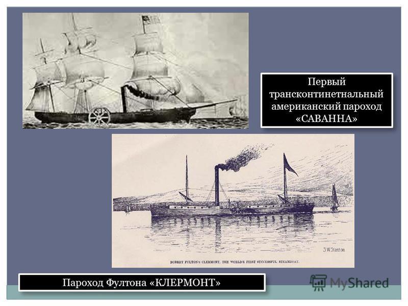 Первый трансконтинентальный американский пароход «САВАННА» Пароход Фултона «КЛЕРМОНТ»