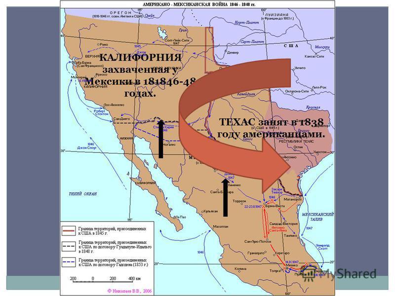 ТЕХАС занят в 1838 году американцами. КАЛИФОРНИЯ захваченная у Мексики в 181846-48 годах.