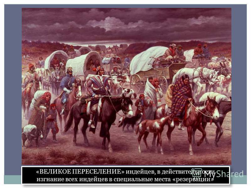 «ВЕЛИКОЕ ПЕРЕСЕЛЕНИЕ» индейцев, в действительности изгнание всех индейцев в специальные места «резервации»