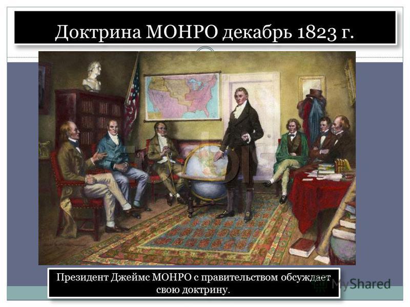 Доктрина МОНРО декабрь 1823 г. Президент Джеймс МОНРО с правительством обсуждает свою доктрину.