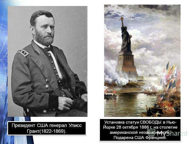 Президент США генерал Улисс Грант(1822-1869). Установка статуи СВОБОДЫ в Нью- Йорке 28 октября 1886 г, на столетие американской независимости. Подарена США Францией.