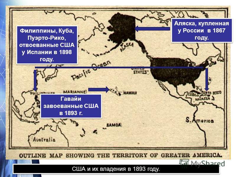 США и их владения в 1893 году. Филиппины, Куба, Пуэрто-Рико, отвоеванные США у Испании в 1898 году. Филиппины, Куба, Пуэрто-Рико, отвоеванные США у Испании в 1898 году. Гавайи завоеванные США в 1893 г. Гавайи завоеванные США в 1893 г. Аляска, купленн