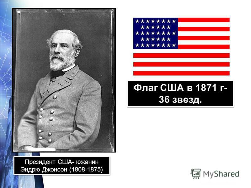 Президент США- южанин Эндрю Джонсон (1808-1875) Флаг США в 1871 г- 36 звезд.