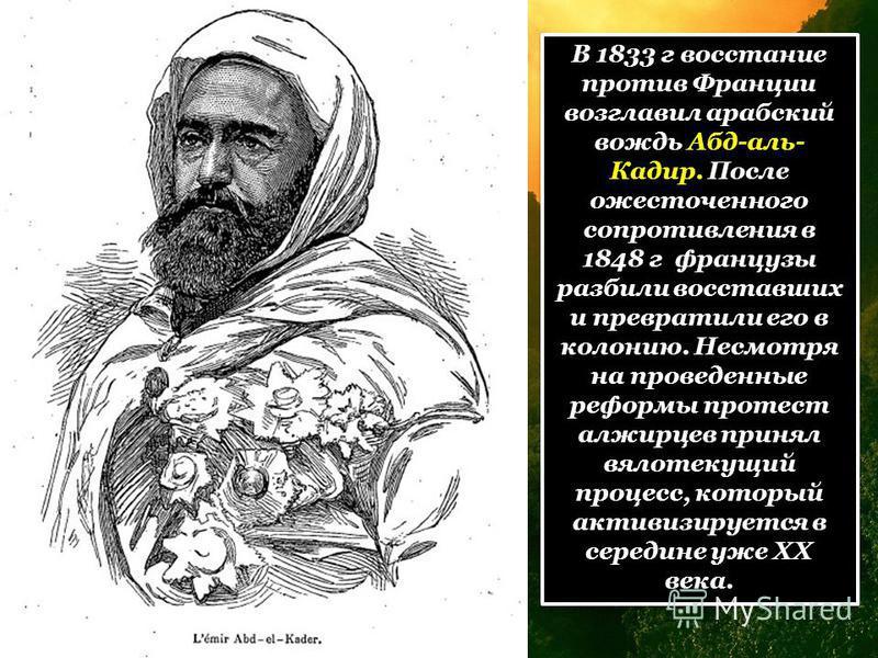 В 1833 г восстание против Франции возглавил арабский вождь Абд-аль- Кадир. После ожесточенного сопротивления в 1848 г французы разбили восставших и превратили его в колонию. Несмотря на проведенные реформы протест алжирцев принял вялотекущий процесс,