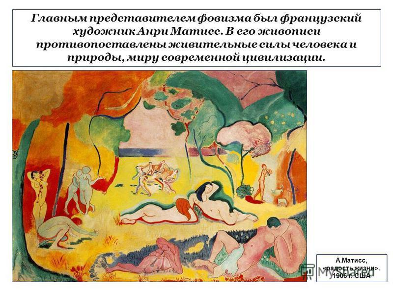 Главным представителем фовизма был французский художник Анри Матисс. В его живописи противопоставлены живительные силы человека и природы, миру современной цивилизации. А.Матисс, «радость жизни». 1906 г. США