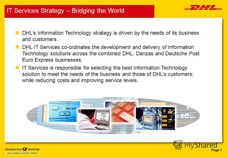 Page 1 n DHLs Information Technology strategy is driven by the needs of its business and customers. n DHL IT Services co-ordinates the development and delivery of Information Technology solutions across the combined DHL, Danzas and Deutsche Post Euro