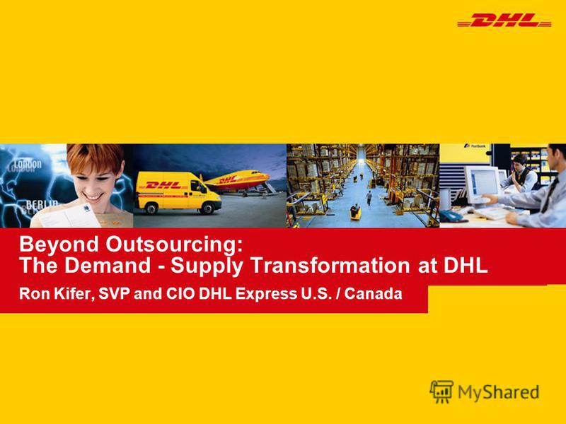 Beyond Outsourcing: The Demand - Supply Transformation at DHL Ron Kifer, SVP and CIO DHL Express U.S. / Canada