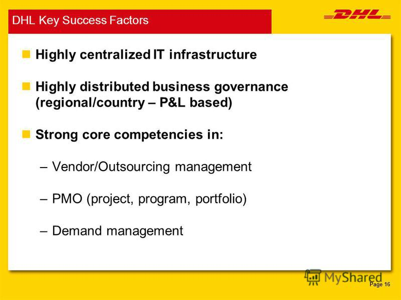 Page 16 DHL Key Success Factors nHighly centralized IT infrastructure nHighly distributed business governance (regional/country – P&L based) nStrong core competencies in: –Vendor/Outsourcing management –PMO (project, program, portfolio) –Demand manag