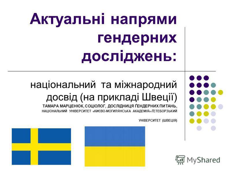 Актуальні напрями гендерних досліджень: національний та міжнародний досвід (на прикладі Швеції) ТАМАРА МАРЦЕНЮК, СОЦІОЛОГ, ДОСЛІДНИЦЯ ҐЕНДЕРНИХ ПИТАНЬ, НАЦІОНАЛЬНИЙ УНІВЕРСИТЕТ «КИЄВО-МОГИЛЯНСЬКА АКАДЕМІЯ»-ҐЕТЕБОРЗЬКИЙ УНІВЕРСИТЕТ (ШВЕЦІЯ)