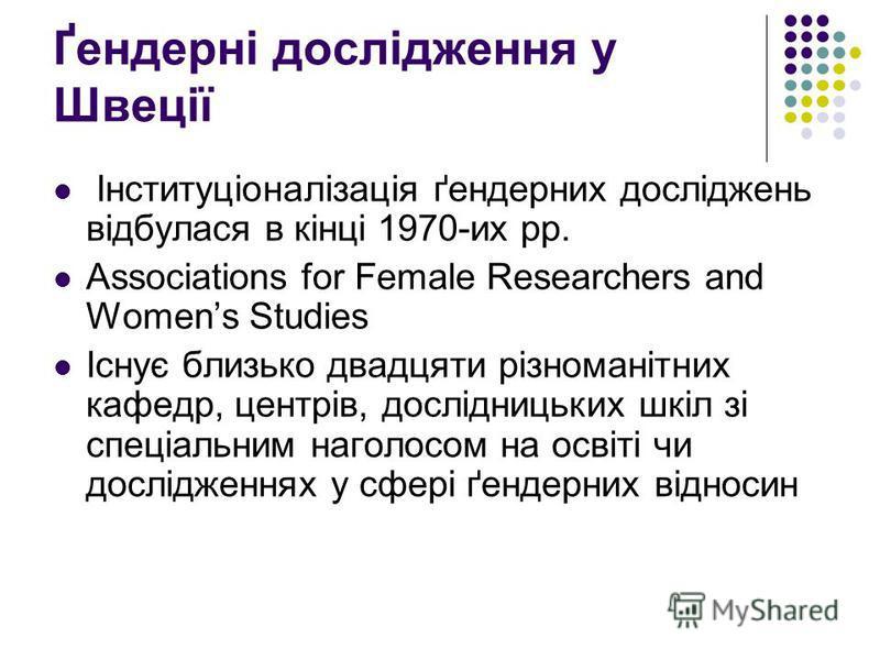 Ґендерні дослідження у Швеції Інституціоналізація ґендерних досліджень відбулася в кінці 1970-их рр. Associations for Female Researchers and Womens Studies Існує близько двадцяти різноманітних кафедр, центрів, дослідницьких шкіл зі спеціальним наголо