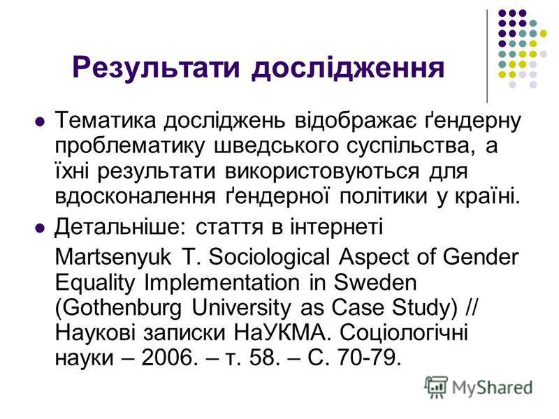 Результати дослідження Тематика досліджень відображає ґендерну проблематику шведського суспільства, а їхні результати використовуються для вдосконалення ґендерної політики у країні. Детальніше: стаття в інтернеті Martsenyuk T. Sociological Aspect of