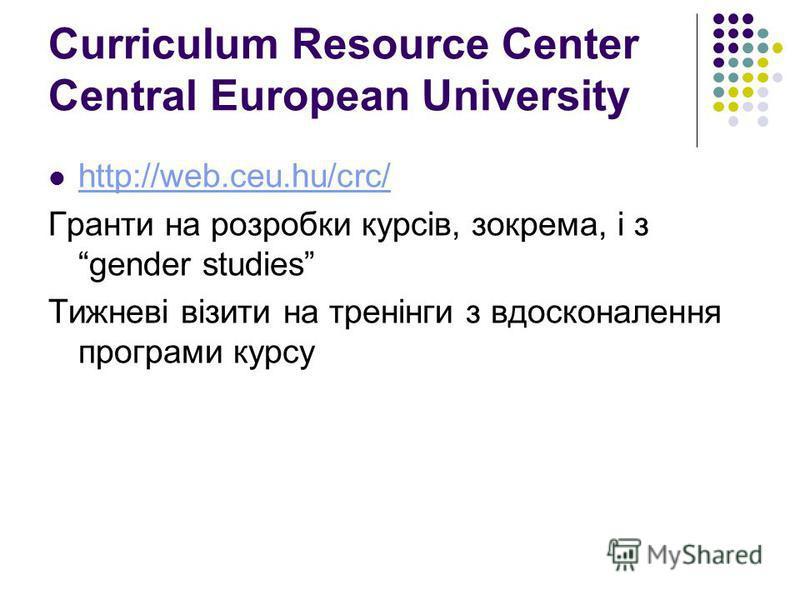 Curriculum Resource Center Central European University http://web.ceu.hu/crc/ Гранти на розробки курсів, зокрема, і з gender studies Тижневі візити на тренінги з вдосконалення програми курсу