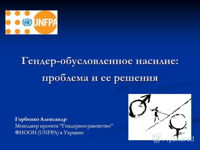 Гендер-обусловленное насилие: проблема и ее решения Горбенко Александр Менеджер проекта Гендерное равенство ФНООН (UNFPA) в Украине