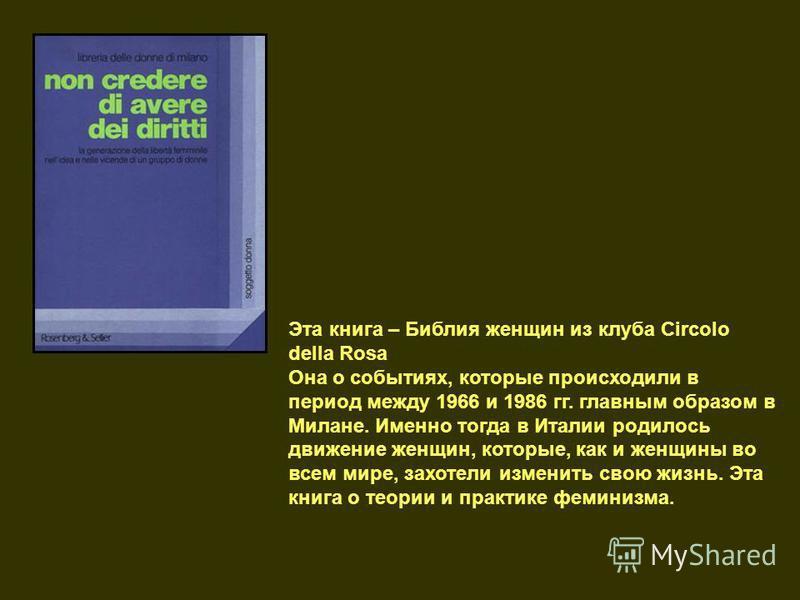 Эта книга – Библия женщин из клуба Circolo della Rosa Она о событиях, которые происходили в период между 1966 и 1986 гг. главным образом в Милане. Именно тогда в Италии родилось движение женщин, которые, как и женщины во всем мире, захотели изменить