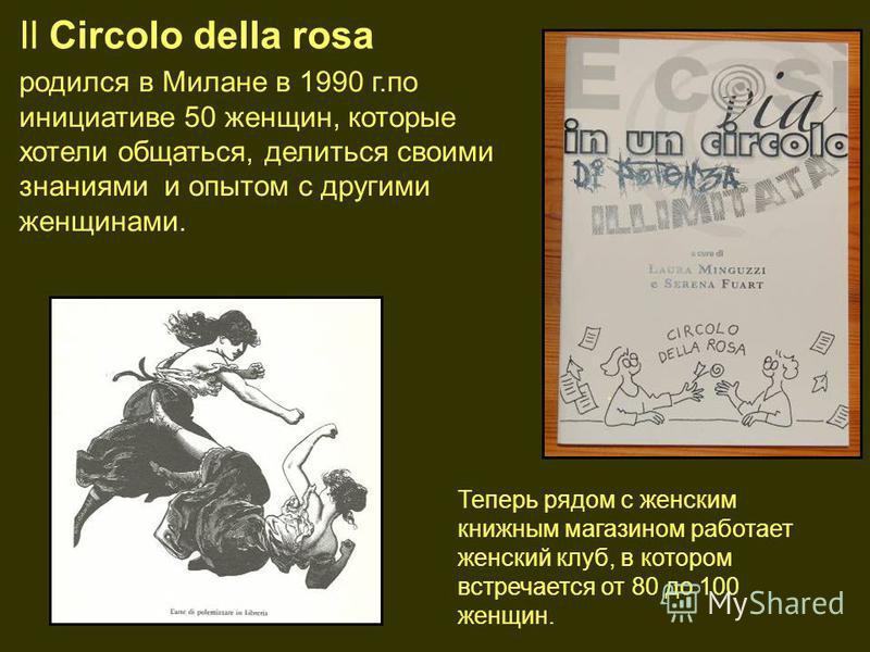 Il Circolo della rosa родился в Милане в 1990 г.по инициативе 50 женщин, которые хотели общаться, делиться своими знаниями и опытом с другими женщинами.. Теперь рядом с женским книжным магазином работает женский клуб, в котором встречается от 80 до 1