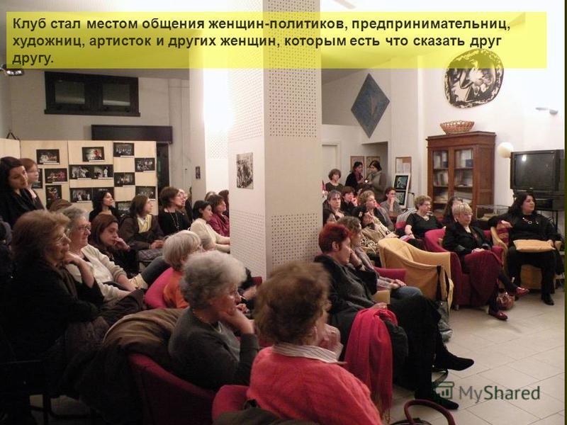 Клуб стал местом общения женщин-политиков, предпринимательниц, художниц, артисток и других женщин, которым есть что сказать друг другу.
