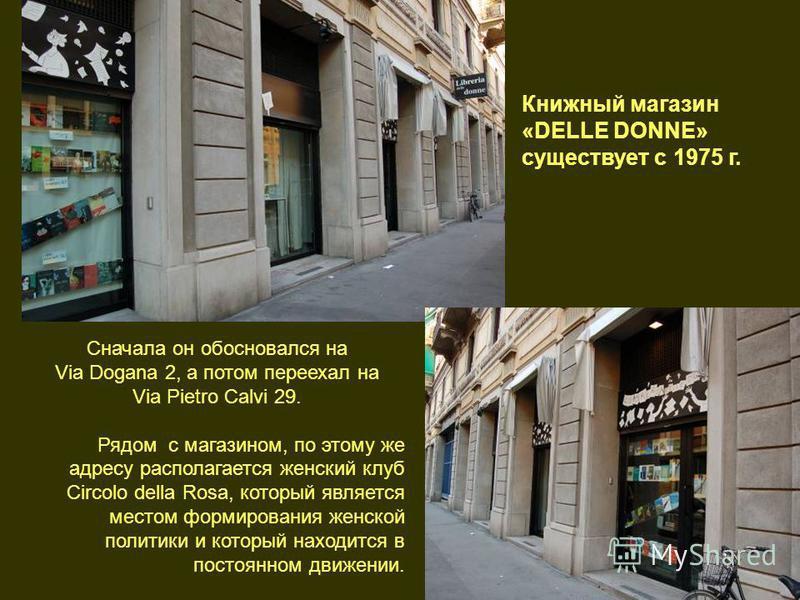 Сначала он обосновался на Via Dogana 2, а потом переехал на Via Pietro Calvi 29. Рядом с магазином, по этому же адресу располагается женский клуб Circolo della Rosa, который является местом формирования женской политики и который находится в постоянн